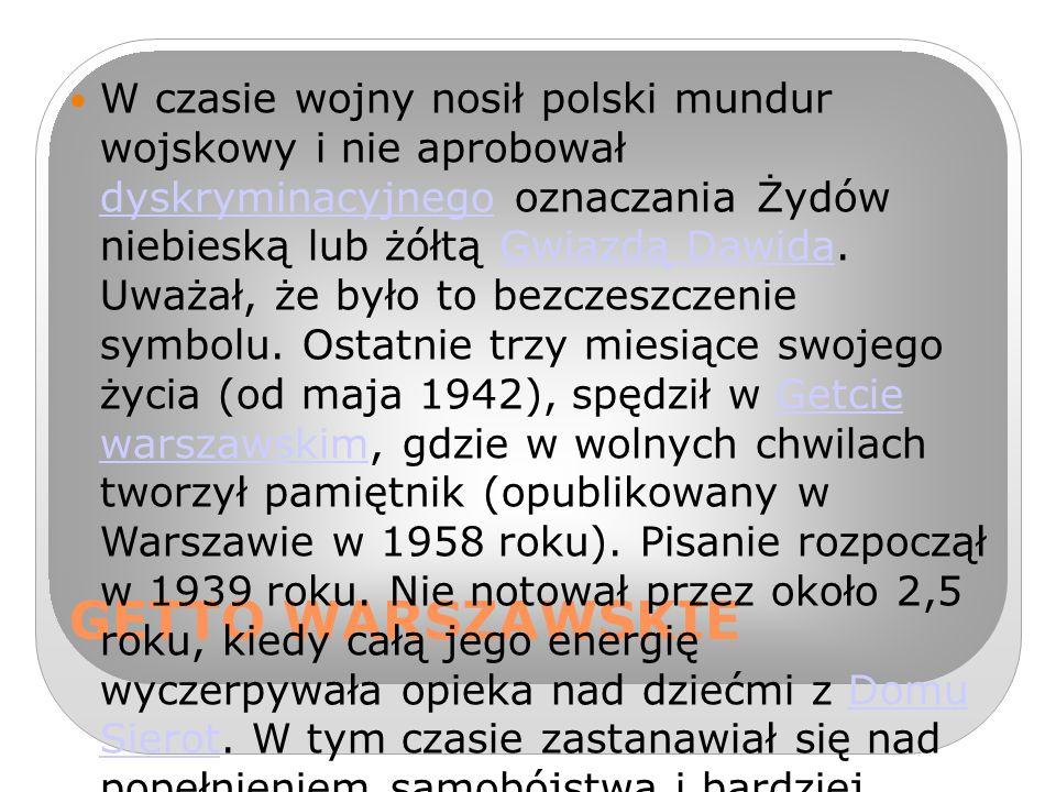 W czasie wojny nosił polski mundur wojskowy i nie aprobował dyskryminacyjnego oznaczania Żydów niebieską lub żółtą Gwiazdą Dawida. Uważał, że było to bezczeszczenie symbolu. Ostatnie trzy miesiące swojego życia (od maja 1942), spędził w Getcie warszawskim, gdzie w wolnych chwilach tworzył pamiętnik (opublikowany w Warszawie w 1958 roku). Pisanie rozpoczął w 1939 roku. Nie notował przez około 2,5 roku, kiedy całą jego energię wyczerpywała opieka nad dziećmi z Domu Sierot. W tym czasie zastanawiał się nad popełnieniem samobójstwa i bardziej humanitarną śmiercią (niż w komorze gazowej) dla paroletnich dzieci i ludzi starszych, umierających z głodu na ulicach getta. Rozważał, czy eutanazja noworodków nie skróciłaby ich powolnej agonii, związanej z drastycznym brakiem żywności[potrzebne źródło]. Newerly, późniejszy jego biograf, próbował w tym czasie dostarczyć mu fałszywe dokumenty z aryjskiej części miasta, ale Korczak odmówił wyjścia z getta – stary pandoktor nie zdecydował się opuścić swych podopiecznych, choć międzynarodowa sława dawała mu szansę na przeczekanie wojny w każdym neutralnym kraju Zachodu[7].